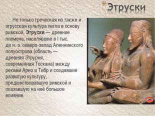 Не только греческая но также и этрусская культура легла в основу римской. Эт
