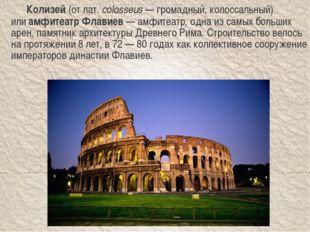 Колизей(отлат.colosseus— громадный, колоссальный) илиамфитеатр Флавиев