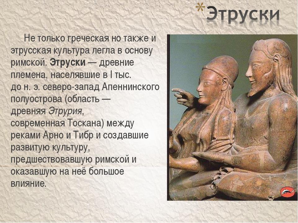 Не только греческая но также и этрусская культура легла в основу римской. Эт...