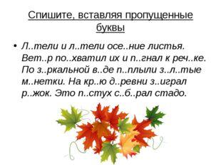 Спишите, вставляя пропущенные буквы Л..тели и л..тели осе..ние листья. Вет..р