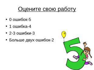 Оцените свою работу 0 ошибок-5 1 ошибка-4 2-3 ошибки-3 Больше двух ошибок-2