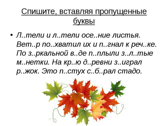 Спишите, вставляя пропущенные буквы Л..тели и л..тели осе..ние листья. Вет..р...