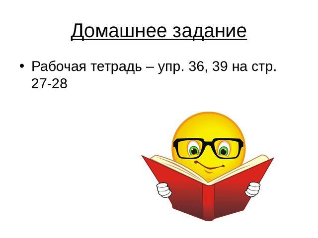 Домашнее задание Рабочая тетрадь – упр. 36, 39 на стр. 27-28