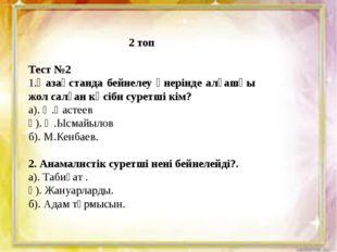 2 топ Тест №2 1.Қазақстанда бейнелеу өнерінде алғашқы жол салған кәсіби сурет