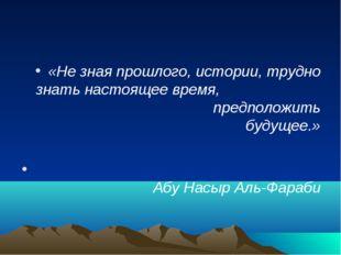 «Не зная прошлого, истории, трудно знать настоящее время, предположить будуще