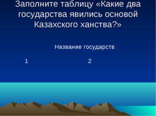 Заполните таблицу «Какие два государства явились основой Казахского ханства?»