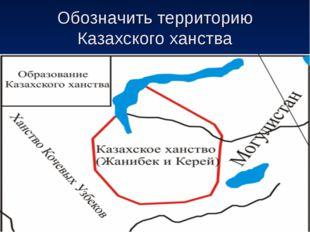 Обозначить территорию Казахского ханства
