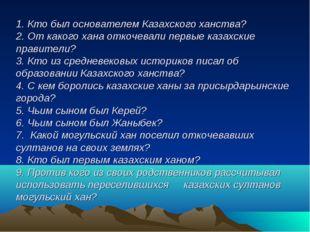 1. Кто был основателем Казахского ханства? 2. От какого хана откочевали перв