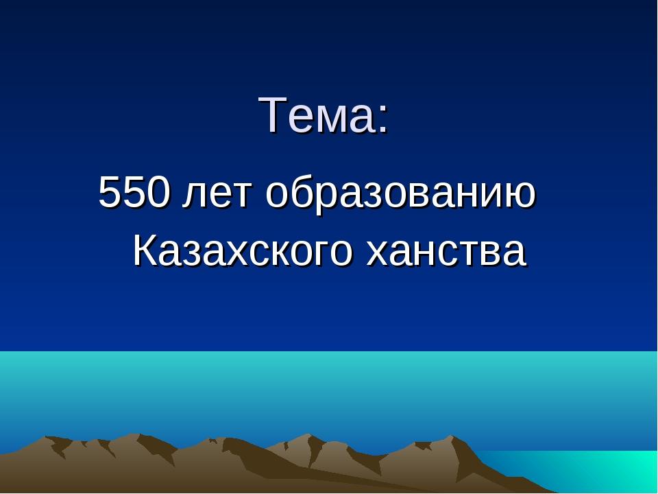 Тема: 550 лет образованию Казахского ханства
