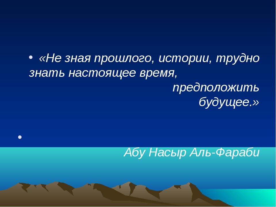«Не зная прошлого, истории, трудно знать настоящее время, предположить будуще...