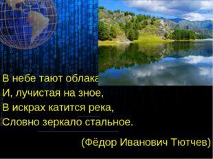 В небе тают облака, И, лучистая на зное, В искрах катится река, Словно зеркал