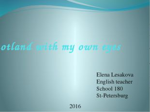 Scotland with my own eyes Elena Lesakova English teacher School 180 St-Peters