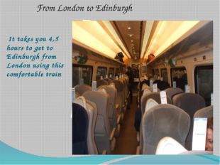 It takes you 4,5 hours to get to Edinburgh from London using this comfortabl