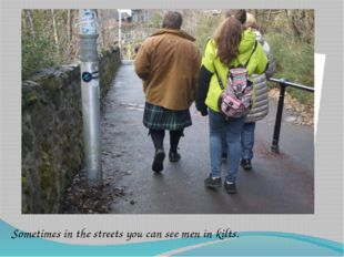 Sometimes in the streets you can see men in kilts.