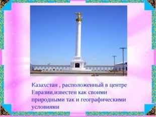 Казахстан , расположенный в центре Евразии,известен как своими природными так