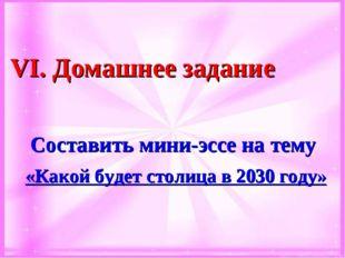 VІ. Домашнее задание Составить мини-эссе на тему «Какой будет столица в 2030