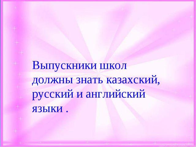 Выпускники школ должны знать казахский, русский и английский языки .