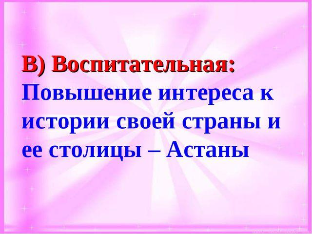 В) Воспитательная: Повышение интереса к истории своей страны и ее столицы – А...