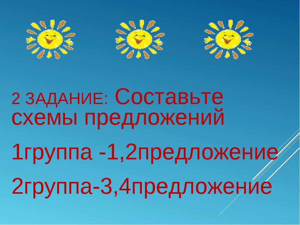 2 ЗАДАНИЕ:Составьте схемы предложений 1группа -1,2предложение 2группа-3,4пр...