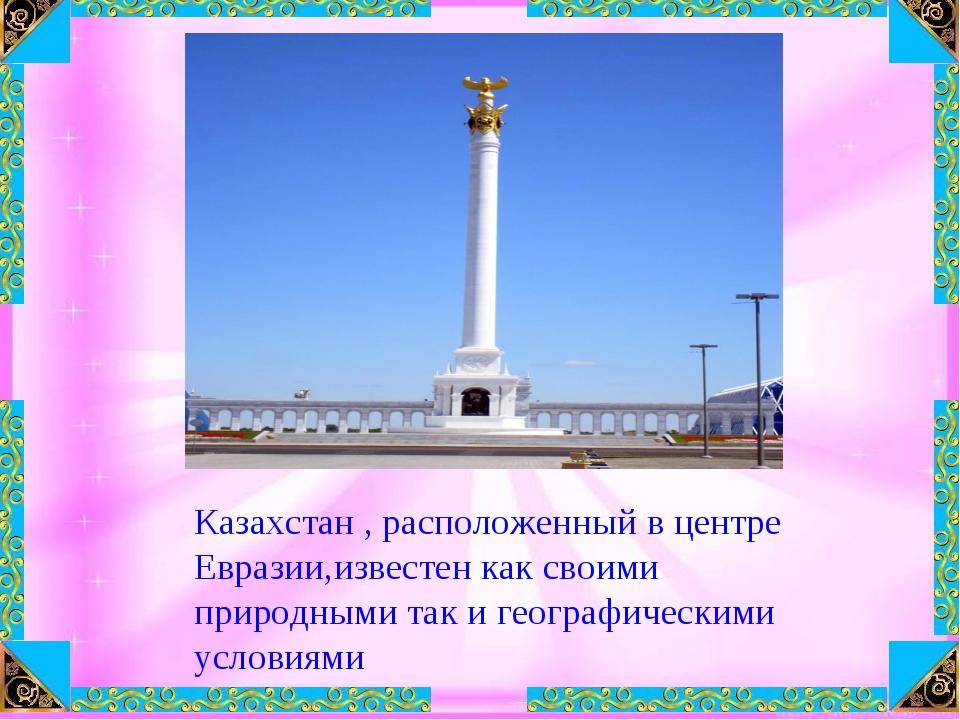 Казахстан , расположенный в центре Евразии,известен как своими природными так...