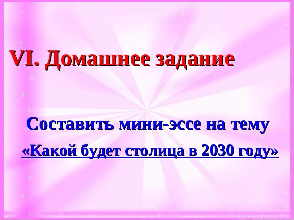 VІ. Домашнее задание Составить мини-эссе на тему «Какой будет столица в 2030...