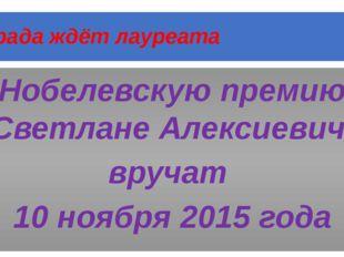 Награда ждёт лауреата Нобелевскую премию Светлане Алексиевич вручат 10 ноября