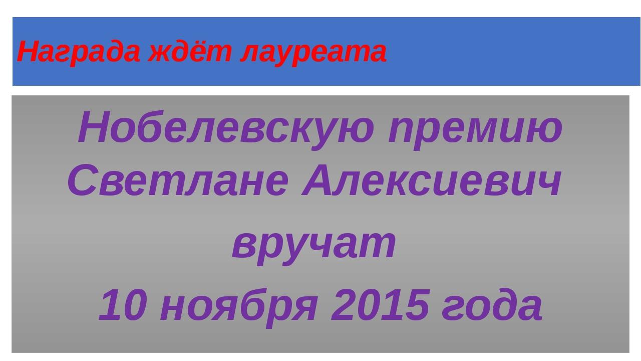 Награда ждёт лауреата Нобелевскую премию Светлане Алексиевич вручат 10 ноября...