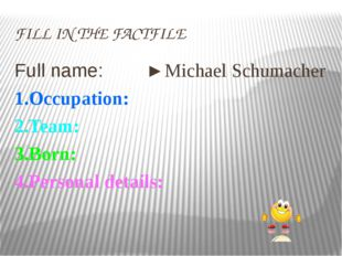 FILL IN THE FACTFILE Full name: ►Michael Schumacher 1.Occuрation: 2.Team: 3.B