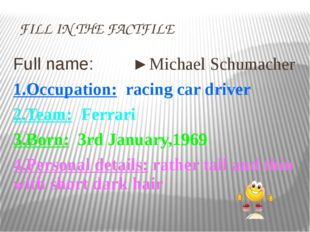 FILL IN THE FACTFILE Full name: ►Michael Schumacher 1.Occuрation: racing car