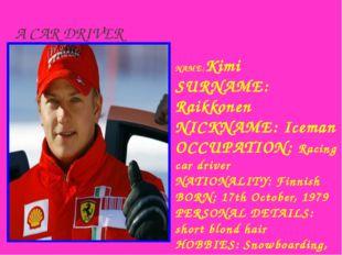 A CAR DRIVER NAME:Kimi SURNAME: Raikkonen NICKNAME: Iceman OCCUРATION: Racing
