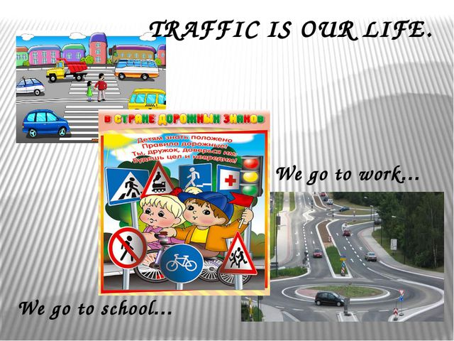 We go to school… We go to work… TRAFFIC IS OUR LIFE.