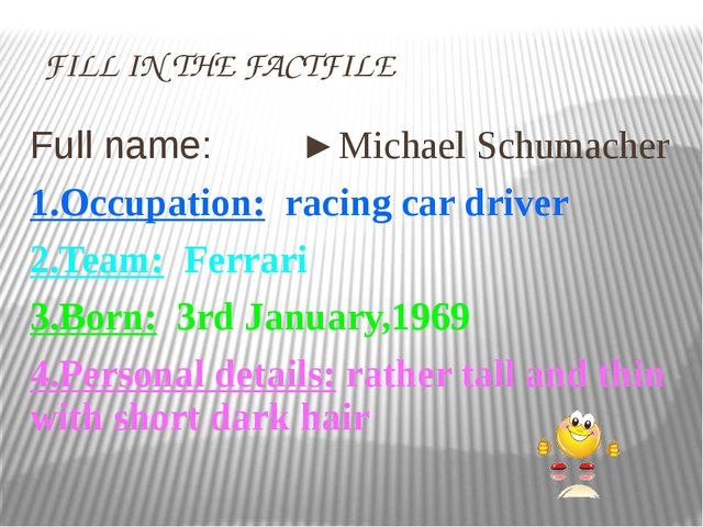 FILL IN THE FACTFILE Full name: ►Michael Schumacher 1.Occuрation: racing car...