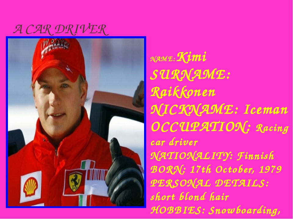 A CAR DRIVER NAME:Kimi SURNAME: Raikkonen NICKNAME: Iceman OCCUРATION: Racing...