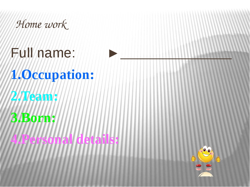 Home work Full name: ►________________ 1.Occuрation: 2.Team: 3.Born: 4.Рerson...