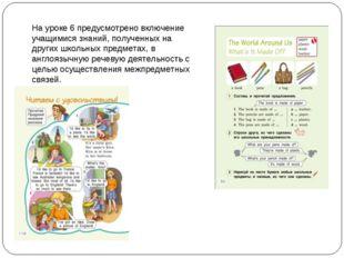 На уроке 6 предусмотрено включение учащимися знаний, полученных на других шко