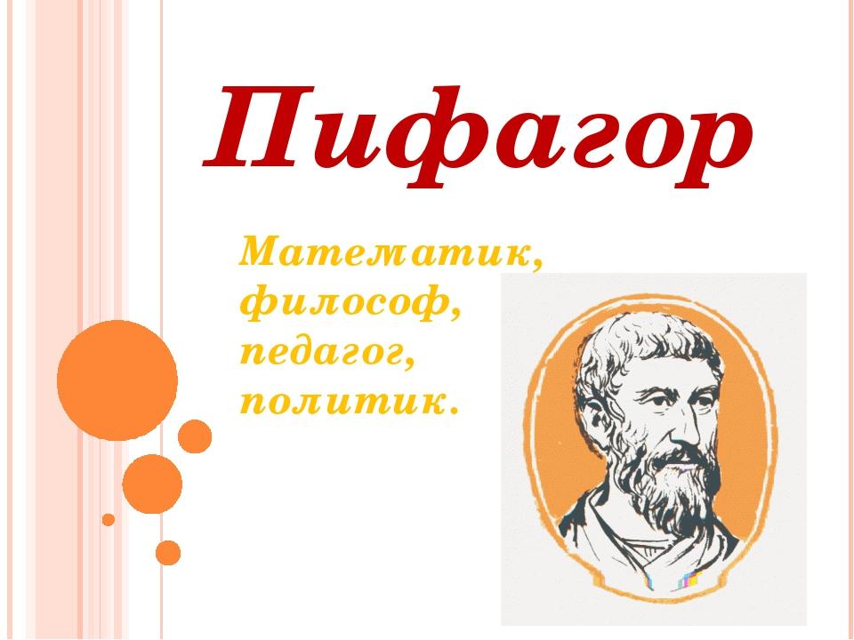 Пифагор Математик, философ, педагог, политик.