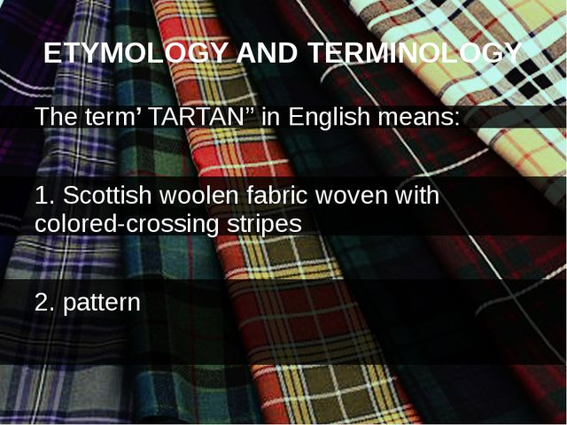 ETYMOLOGY AND TERMINOLOGY The term' TARTAN'' in English means: 1. Scottish wo...