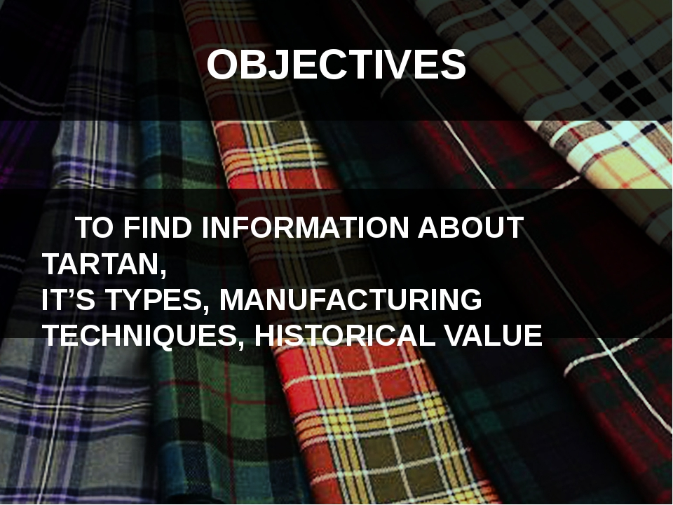 OBJECTIVES TO FIND INFORMATION ABOUT TARTAN, IT'S TYPES, MANUFACTURING TECHN...