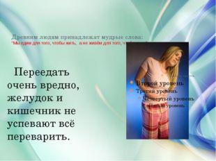 """Древним людям принадлежат мудрые слова: """"Мы едим для того, чтобы жить, а не ж"""