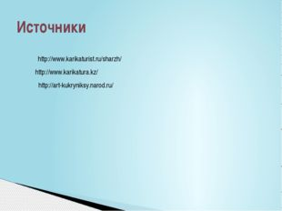 Источники http://www.karikaturist.ru/sharzh/ http://www.karikatura.kz/ http:/