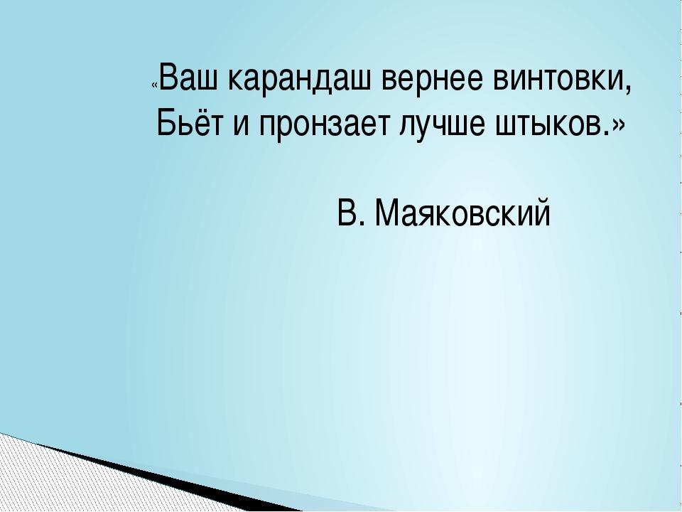 «Ваш карандаш вернее винтовки, Бьёт и пронзает лучше штыков.» В. Маяковский