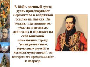 В 1840г. военный суд за дуэль приговаривает Лермонтова к вторичной ссылке на