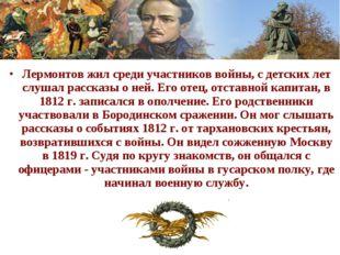 Лермонтов жил среди участников войны, с детских лет слушал рассказы о ней. Ег