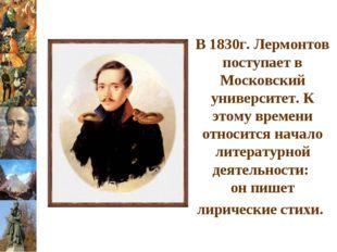 В 1830г. Лермонтов поступает в Московский университет. К этому времени относи