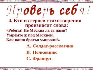 4. Кто из героев стихотворения произносит слова: «Ребята! Не Москва ль за нам