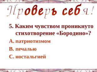 5. Каким чувством проникнуто стихотворение «Бородино»? патриотизмом печалью н