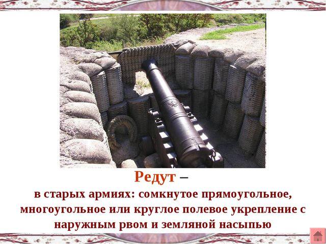 Редут – в старых армиях: сомкнутое прямоугольное, многоугольное или круглое п...
