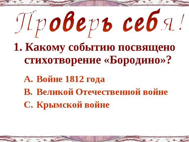 1. Какому событию посвящено стихотворение «Бородино»? Войне 1812 года Великой...