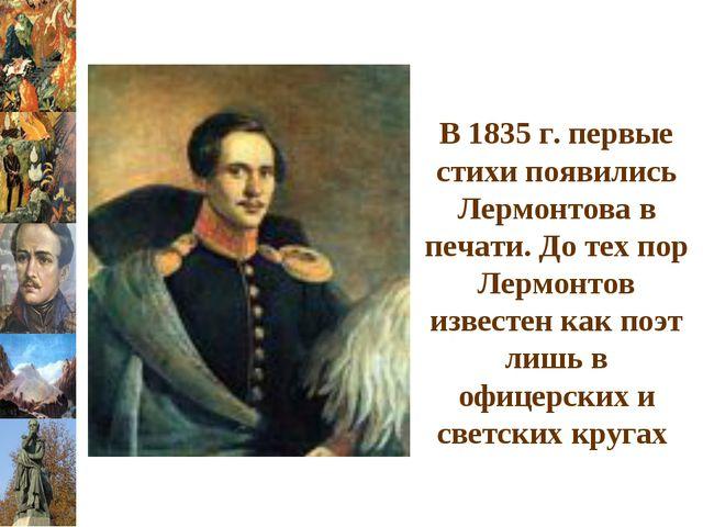 В 1835 г. первые стихи появились Лермонтова в печати. До тех пор Лермонтов из...