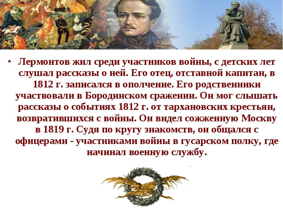Лермонтов жил среди участников войны, с детских лет слушал рассказы о ней. Ег...